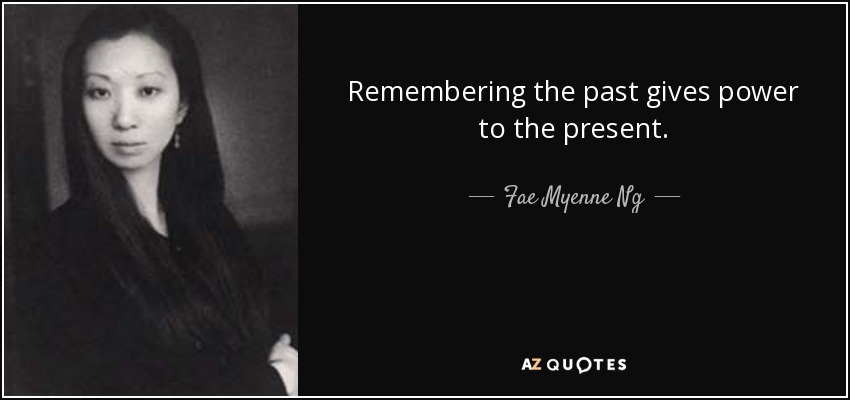 Remembering the past gives power to the present. - Fae Myenne Ng
