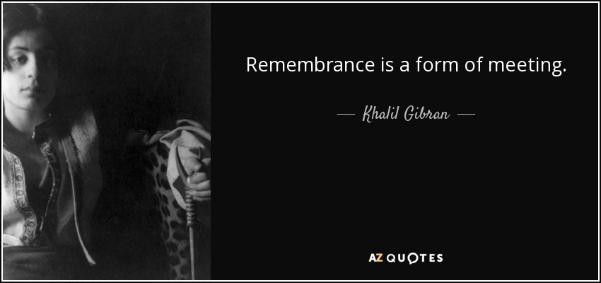 Remembrance is a form of meeting. - Khalil Gibran