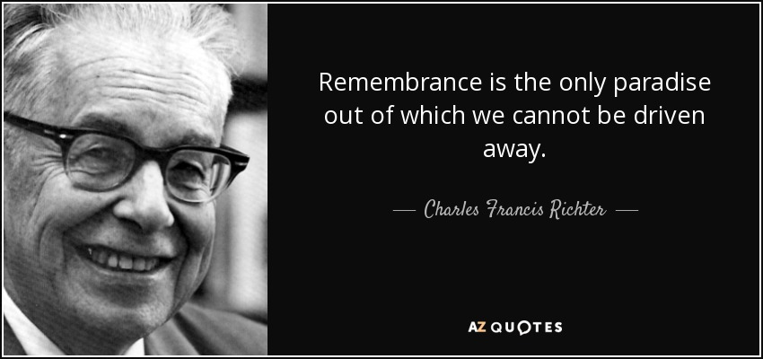 Remembrance is the only paradise out of which we cannot be driven away. - Charles Francis Richter