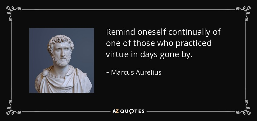 Remind oneself continually of one of those who practiced virtue in days gone by. - Marcus Aurelius