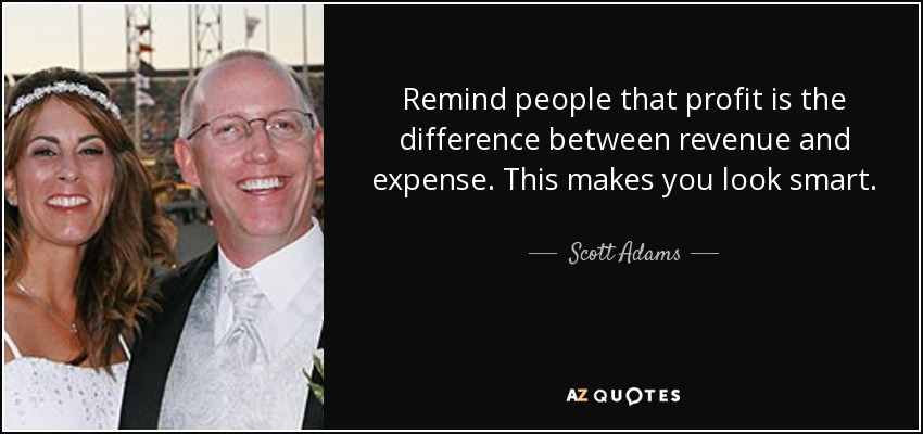 Remind people that profit is the difference between revenue and expense. This makes you look smart. - Scott Adams