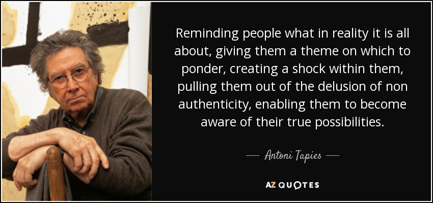 Reminding people what in reality it is all about, giving them a theme on which to ponder, creating a shock within them, pulling them out of the delusion of non authenticity, enabling them to become aware of their true possibilities. - Antoni Tapies