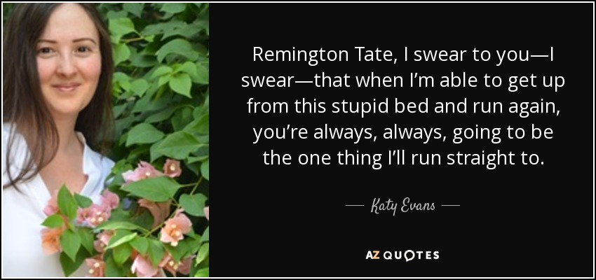 Remington Tate, I swear to you—I swear—that when I'm able to get up from this stupid bed and run again, you're always, always, going to be the one thing I'll run straight to. - Katy Evans