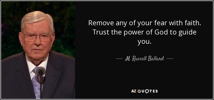 Remove any of your fear with faith. Trust the power of God to guide you. - M. Russell Ballard