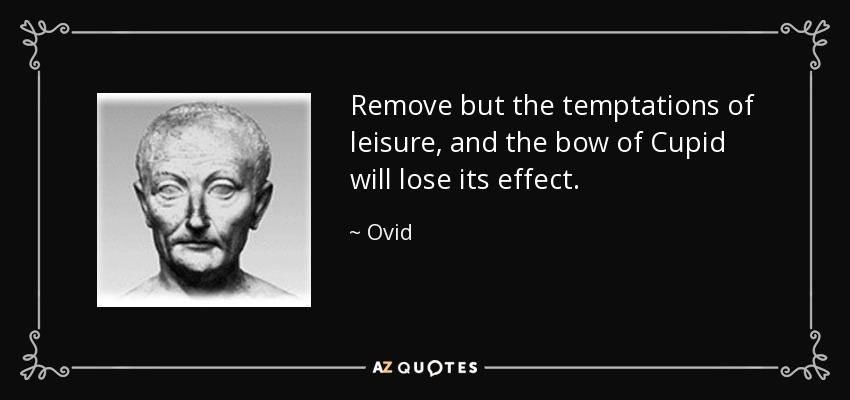 Remove but the temptations of leisure, and the bow of Cupid will lose its effect. - Ovid