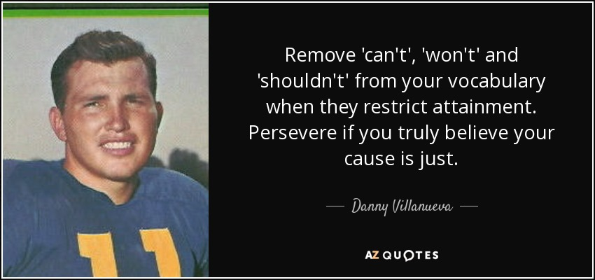 Remove 'can't', 'won't' and 'shouldn't' from your vocabulary when they restrict attainment. Persevere if you truly believe your cause is just. - Danny Villanueva
