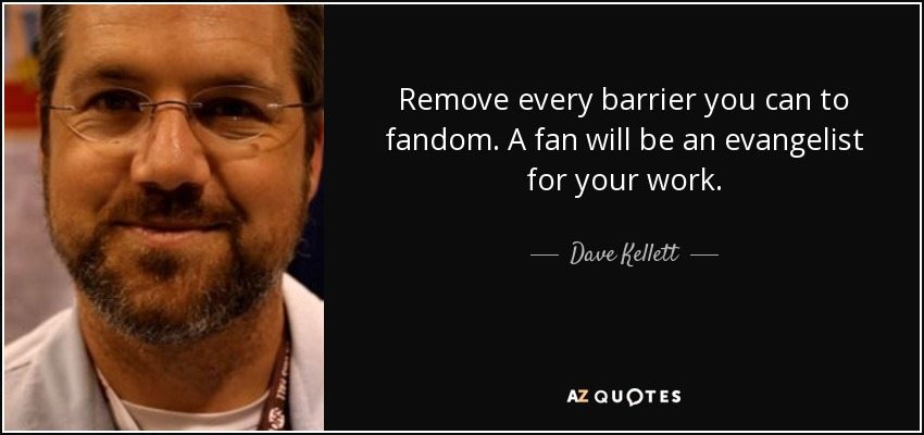 Remove every barrier you can to fandom. A fan will be an evangelist for your work. - Dave Kellett