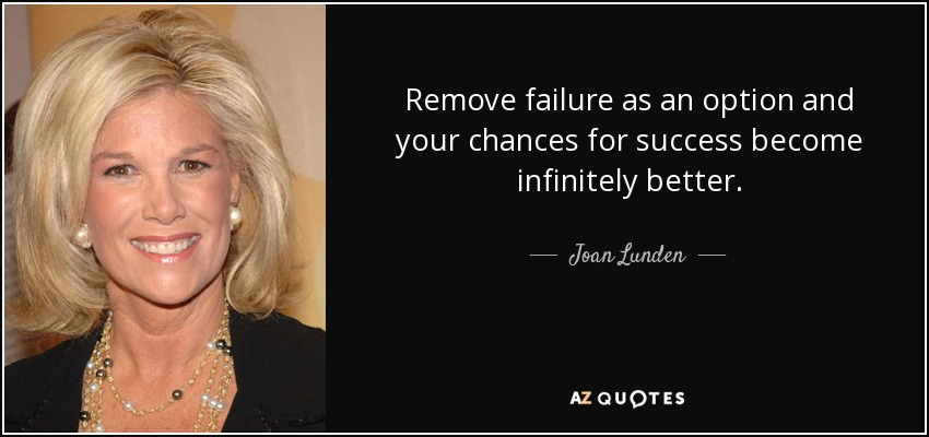 Remove Failure As An Option And Your Chances For Success Become Infinitely  Better.   Joan