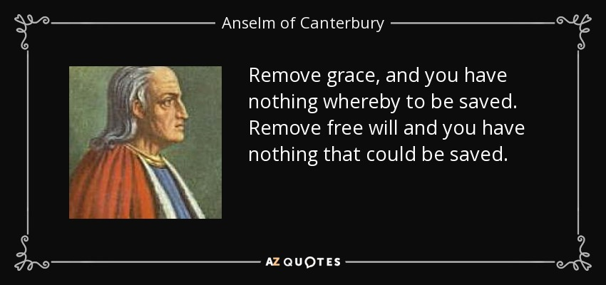 Remove grace, and you have nothing whereby to be saved. Remove free will and you have nothing that could be saved. - Anselm of Canterbury