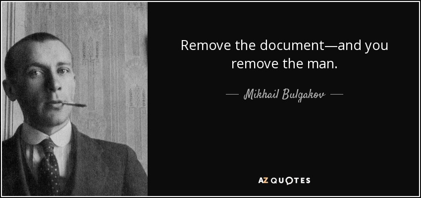 Remove the document—and you remove the man. - Mikhail Bulgakov