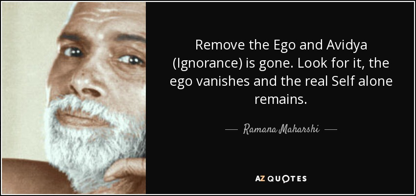 Remove the Ego and Avidya (Ignorance) is gone. Look for it, the ego vanishes and the real Self alone remains. - Ramana Maharshi