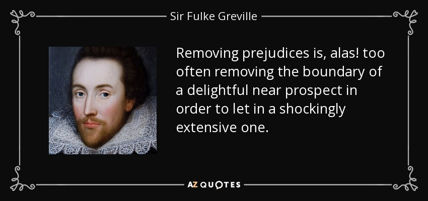 Removing prejudices is, alas! too often removing the boundary of a delightful near prospect in order to let in a shockingly extensive one. - Sir Fulke Greville