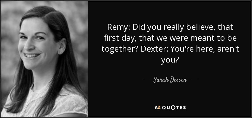 Remy: Did you really believe, that first day, that we were meant to be together? Dexter: You're here, aren't you? - Sarah Dessen