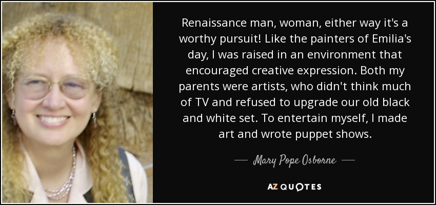 Renaissance man, woman, either way it's a worthy pursuit! Like the painters of Emilia's day, I was raised in an environment that encouraged creative expression. Both my parents were artists, who didn't think much of TV and refused to upgrade our old black and white set. To entertain myself, I made art and wrote puppet shows. - Mary Pope Osborne