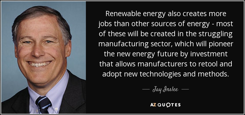 Renewable energy also creates more jobs than other sources of energy - most of these will be created in the struggling manufacturing sector, which will pioneer the new energy future by investment that allows manufacturers to retool and adopt new technologies and methods. - Jay Inslee