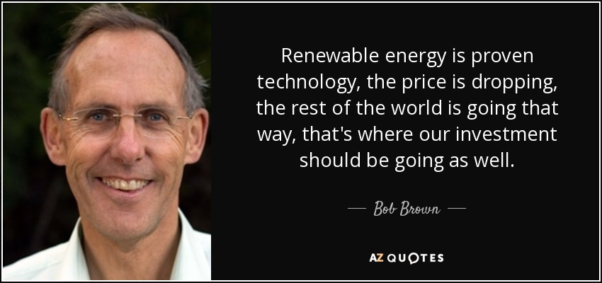 Renewable energy is proven technology, the price is dropping, the rest of the world is going that way, that's where our investment should be going as well. - Bob Brown