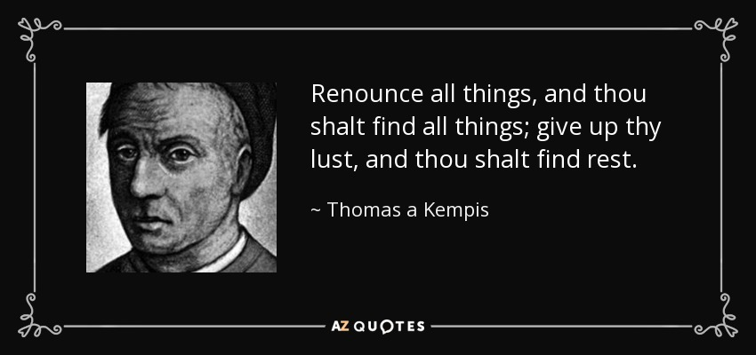 Renounce all things, and thou shalt find all things; give up thy lust, and thou shalt find rest. - Thomas a Kempis