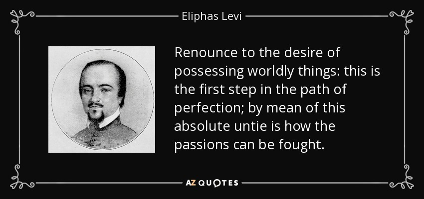 Renounce to the desire of possessing worldly things: this is the first step in the path of perfection; by mean of this absolute untie is how the passions can be fought. - Eliphas Levi