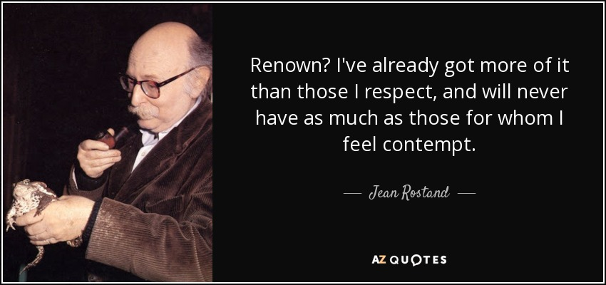 Renown? I've already got more of it than those I respect, and will never have as much as those for whom I feel contempt. - Jean Rostand