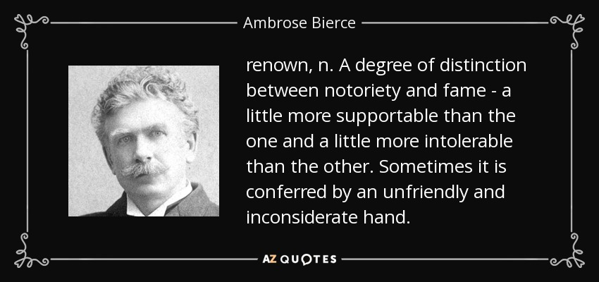 renown, n. A degree of distinction between notoriety and fame - a little more supportable than the one and a little more intolerable than the other. Sometimes it is conferred by an unfriendly and inconsiderate hand. - Ambrose Bierce