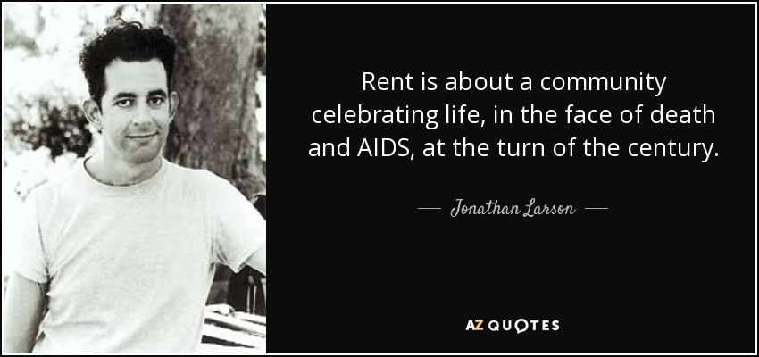 Rent is about a community celebrating life, in the face of death and AIDS, at the turn of the century. - Jonathan Larson