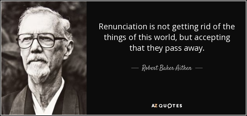 Renunciation is not getting rid of the things of this world, but accepting that they pass away. - Robert Baker Aitken