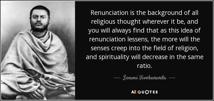 Renunciation is the background of all religious thought wherever it be, and you will always find that as this idea of renunciation lessens, the more will the senses creep into the field of religion, and spirituality will decrease in the same ratio. - Swami Vivekananda