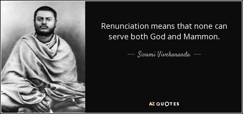 Renunciation means that none can serve both God and Mammon. - Swami Vivekananda