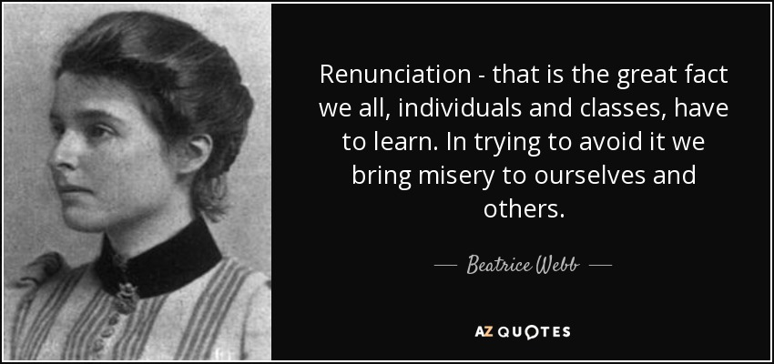 Renunciation - that is the great fact we all, individuals and classes, have to learn. In trying to avoid it we bring misery to ourselves and others. - Beatrice Webb