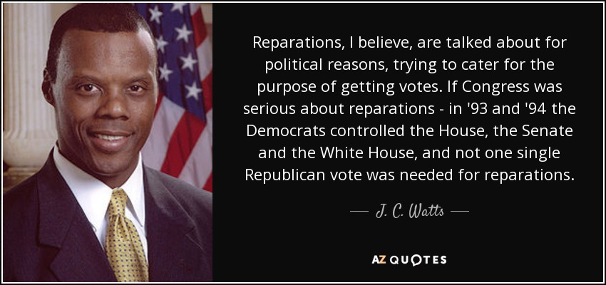 Reparations, I believe, are talked about for political reasons, trying to cater for the purpose of getting votes. If Congress was serious about reparations - in '93 and '94 the Democrats controlled the House, the Senate and the White House, and not one single Republican vote was needed for reparations. - J. C. Watts