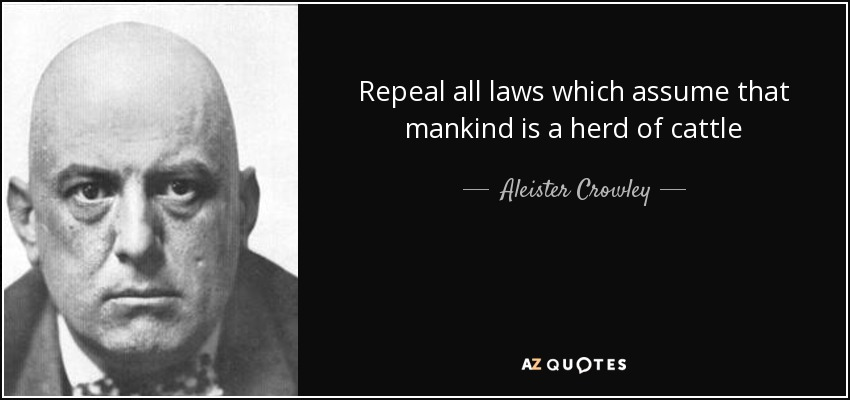 Repeal all laws which assume that mankind is a herd of cattle - Aleister Crowley