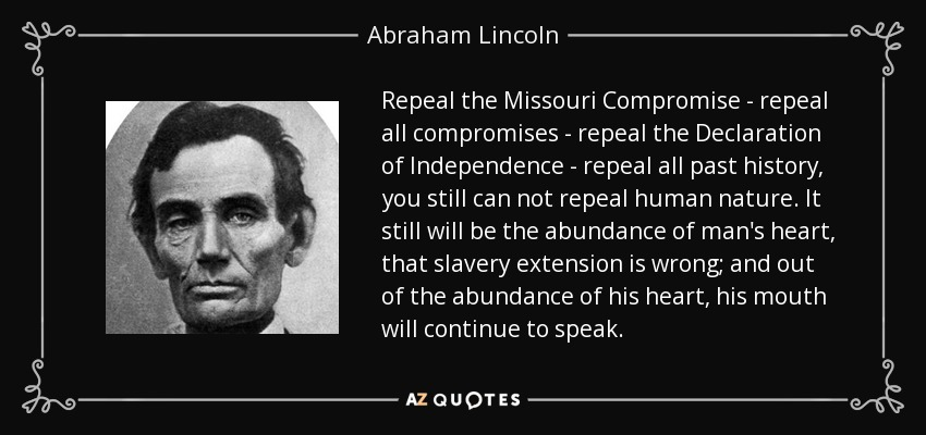 Repeal the Missouri Compromise - repeal all compromises - repeal the Declaration of Independence - repeal all past history, you still can not repeal human nature. It still will be the abundance of man's heart, that slavery extension is wrong; and out of the abundance of his heart, his mouth will continue to speak. - Abraham Lincoln
