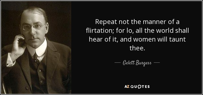 Repeat not the manner of a flirtation; for lo, all the world shall hear of it, and women will taunt thee. - Gelett Burgess