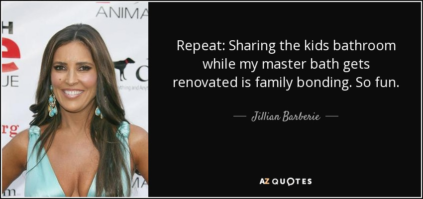 Repeat: Sharing the kids bathroom while my master bath gets renovated is family bonding. So fun. - Jillian Barberie