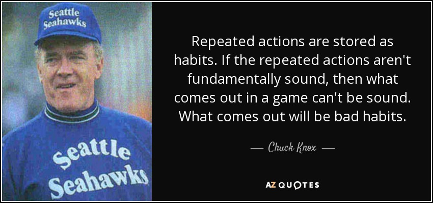 Repeated actions are stored as habits. If the repeated actions aren't fundamentally sound, then what comes out in a game can't be sound. What comes out will be bad habits. - Chuck Knox