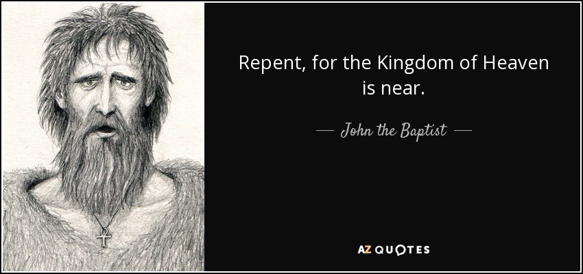 Repent, for the Kingdom of Heaven is near. - John the Baptist