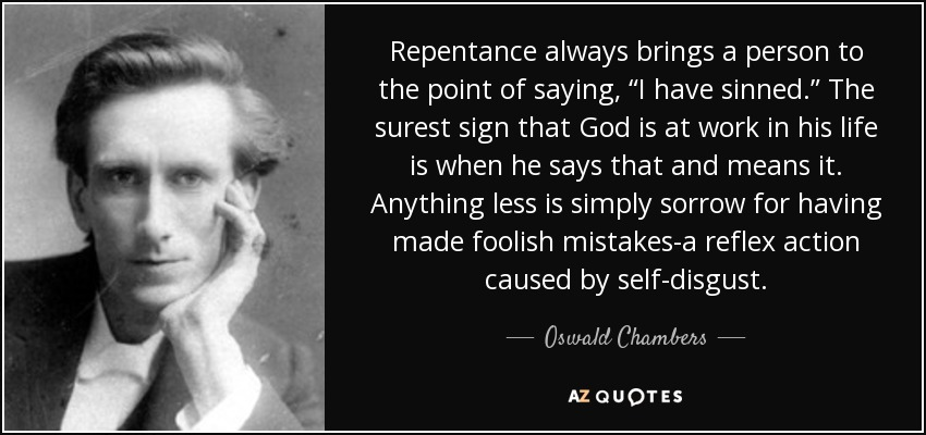 """Repentance always brings a person to the point of saying, """"I have sinned."""" The surest sign that God is at work in his life is when he says that and means it. Anything less is simply sorrow for having made foolish mistakes-a reflex action caused by self-disgust. - Oswald Chambers"""
