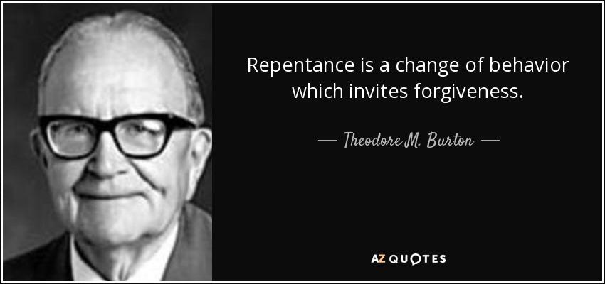 Repentance is a change of behavior which invites forgiveness. - Theodore M. Burton