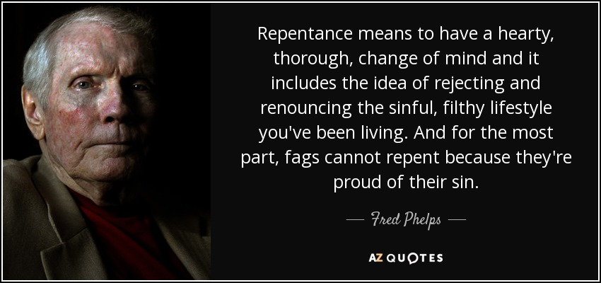 Repentance means to have a hearty, thorough, change of mind and it includes the idea of rejecting and renouncing the sinful, filthy lifestyle you've been living. And for the most part, fags cannot repent because they're proud of their sin. - Fred Phelps