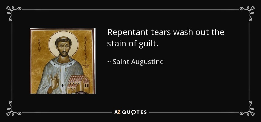 Repentant tears wash out the stain of guilt. - Saint Augustine