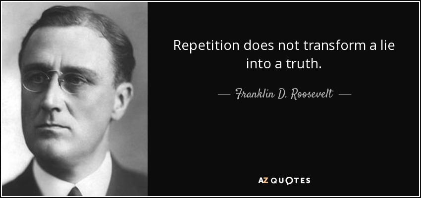 Repetition does not transform a lie into a truth. - Franklin D. Roosevelt