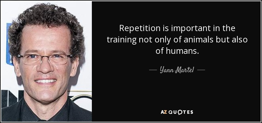 Repetition is important in the training not only of animals but also of humans. - Yann Martel