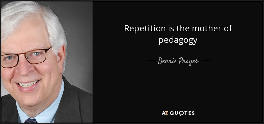 Repetition is the mother of pedagogy - Dennis Prager