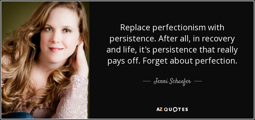 Replace perfectionism with persistence. After all, in recovery and life, it's persistence that really pays off. Forget about perfection. - Jenni Schaefer