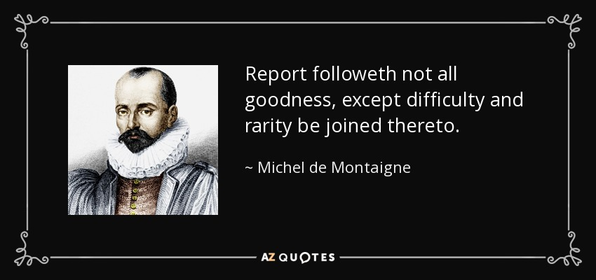 Report followeth not all goodness, except difficulty and rarity be joined thereto. - Michel de Montaigne