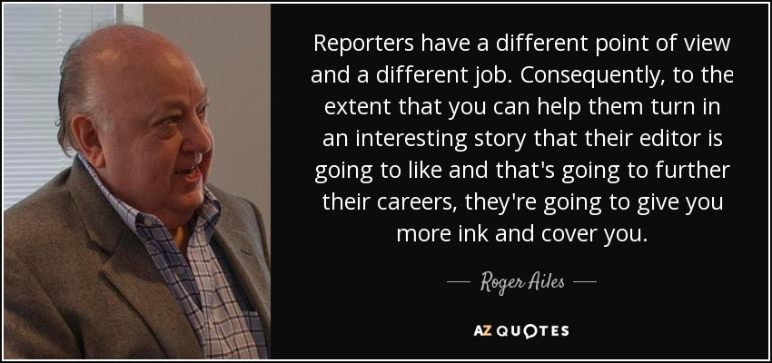 Reporters have a different point of view and a different job. Consequently, to the extent that you can help them turn in an interesting story that their editor is going to like and that's going to further their careers, they're going to give you more ink and cover you. - Roger Ailes