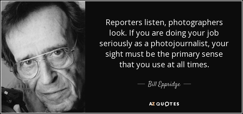 Reporters listen, photographers look. If you are doing your job seriously as a photojournalist, your sight must be the primary sense that you use at all times. - Bill Eppridge