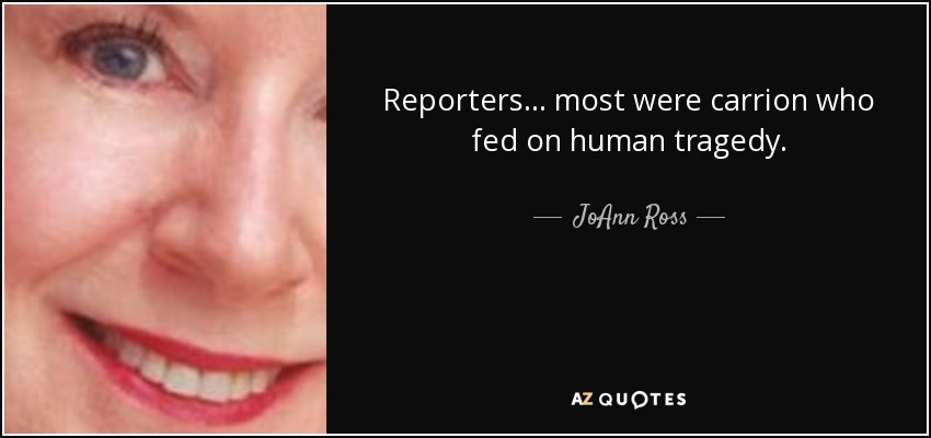 Reporters ... most were carrion who fed on human tragedy. - JoAnn Ross