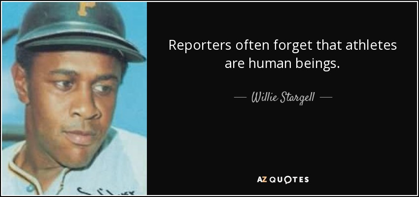 Reporters often forget that athletes are human beings. - Willie Stargell