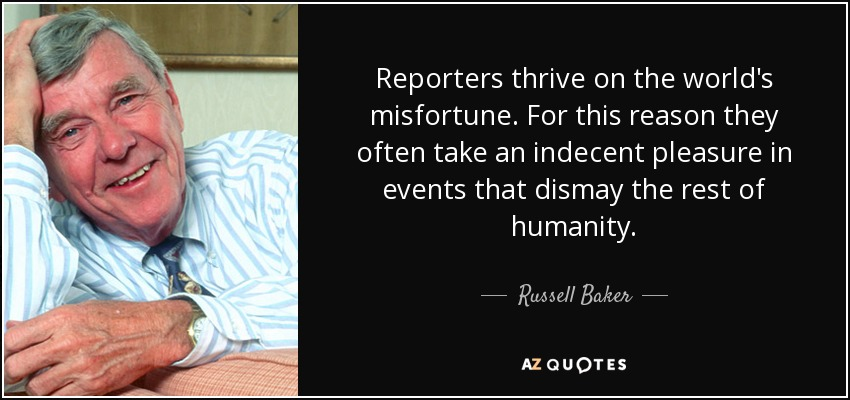 Reporters thrive on the world's misfortune. For this reason they often take an indecent pleasure in events that dismay the rest of humanity. - Russell Baker